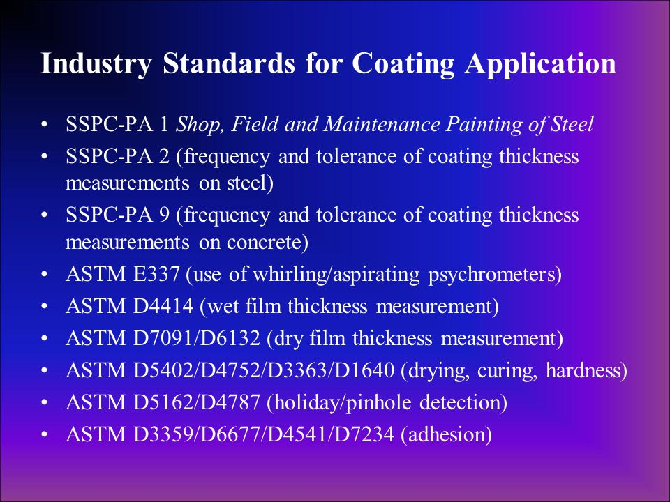 Industry Standards for Coating Application SSPC-PA 1 Shop, Field and Maintenance Painting of Steel SSPC-PA 2 (frequency and tolerance of coating thick