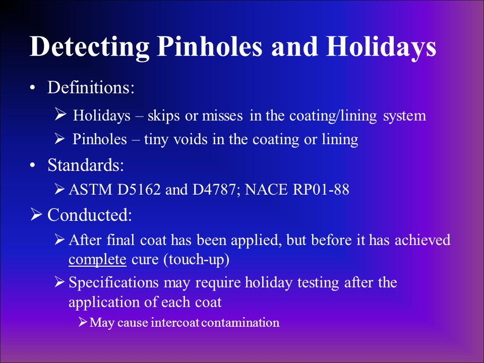 Detecting Pinholes and Holidays Definitions: Holidays – skips or misses in the coating/lining system Pinholes – tiny voids in the coating or lining St