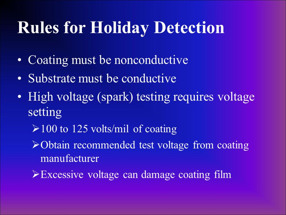 Rules for Holiday Detection Coating must be nonconductive Substrate must be conductive High voltage (spark) testing requires voltage setting 100 to 12
