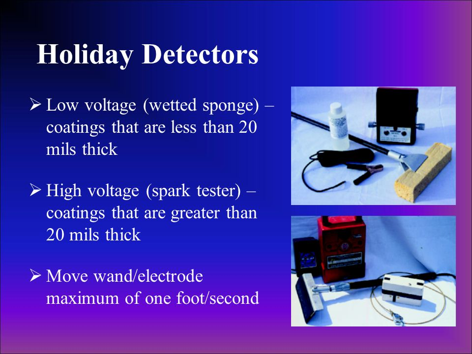 Holiday Detectors Low voltage (wetted sponge) – coatings that are less than 20 mils thick High voltage (spark tester) – coatings that are greater than