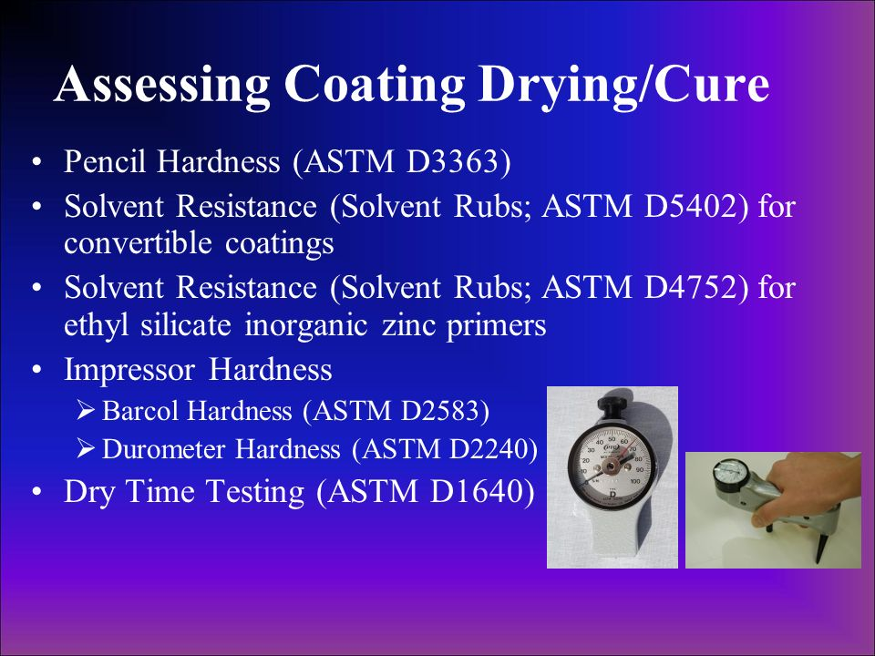 Assessing Coating Drying/Cure Pencil Hardness (ASTM D3363) Solvent Resistance (Solvent Rubs; ASTM D5402) for convertible coatings Solvent Resistance (