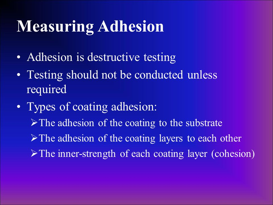 Measuring Adhesion Adhesion is destructive testing Testing should not be conducted unless required Types of coating adhesion: The adhesion of the coat