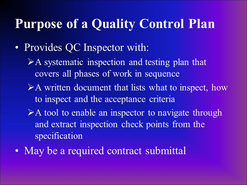 Purpose of a Quality Control Plan Provides QC Inspector with: A systematic inspection and testing plan that covers all phases of work in sequence A wr