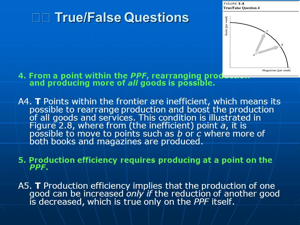 4. From a point within the PPF, rearranging production and producing more of all goods is possible. A4. T Points within the frontier are inefficient,