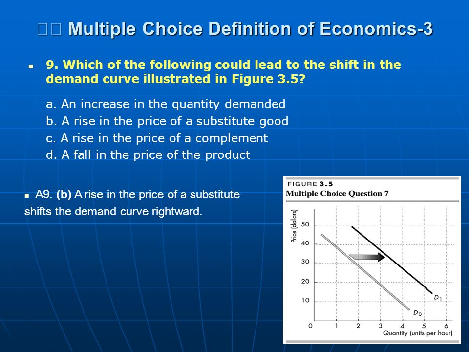 Multiple Choice Definition of Economics-3 Multiple Choice Definition of Economics-3 9. Which of the following could lead to the shift in the demand cu