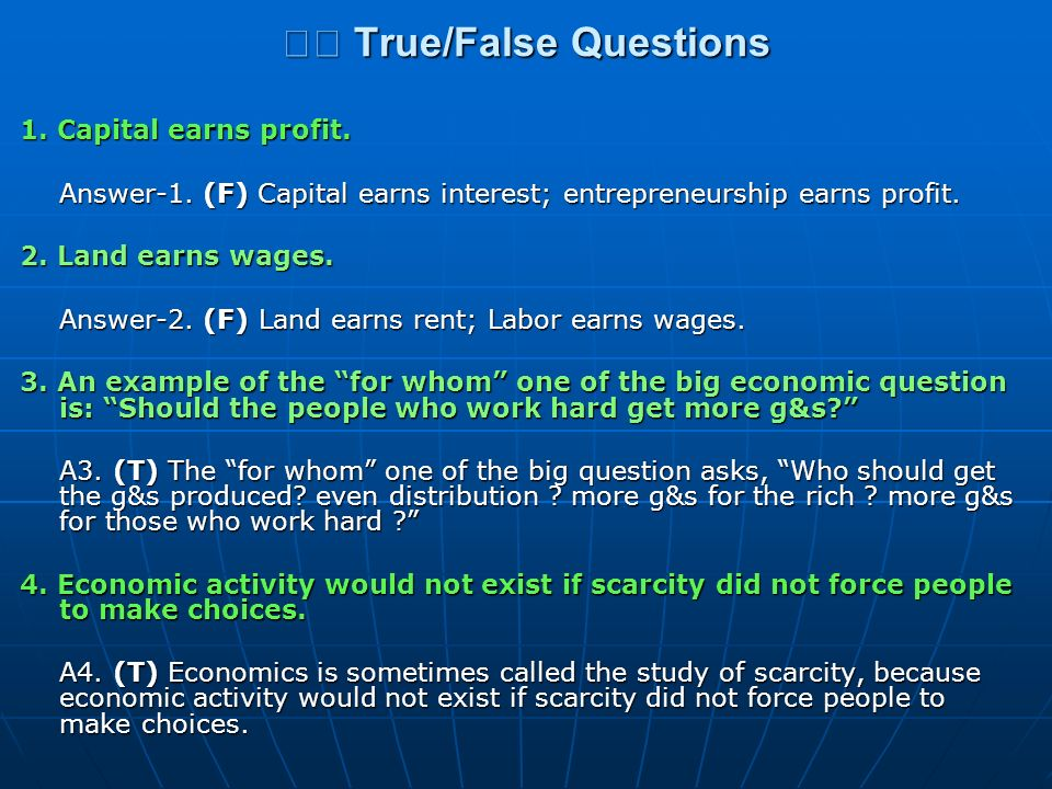 True/False Questions True/False Questions 1. Capital earns profit. Answer-1. (F) Capital earns interest; entrepreneurship earns profit. 2. Land earns