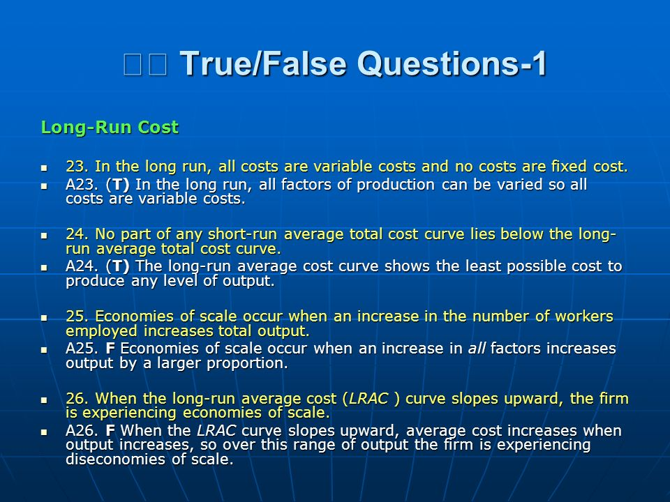 True/False Questions-1 True/False Questions-1 Long-Run Cost 23. In the long run, all costs are variable costs and no costs are fixed cost. 23. In the