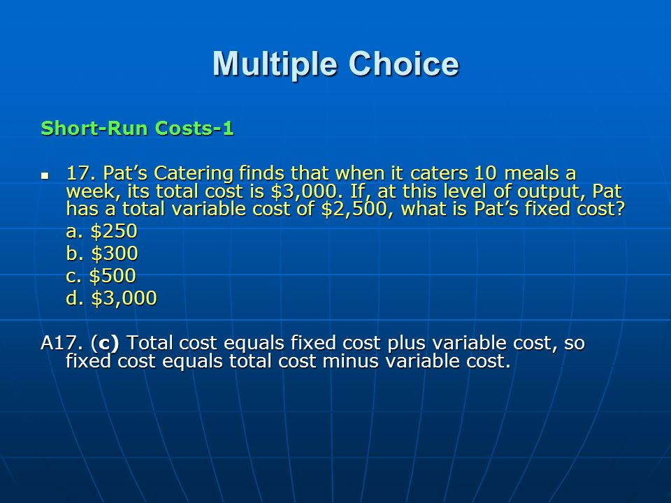 Multiple Choice Short-Run Costs-1 17. Pats Catering finds that when it caters 10 meals a week, its total cost is $3,000. If, at this level of output,