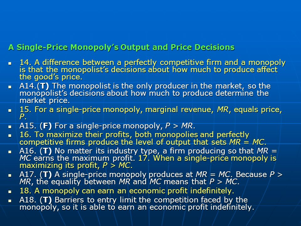 A Single-Price Monopolys Output and Price Decisions 14. A difference between a perfectly competitive firm and a monopoly is that the monopolists decis