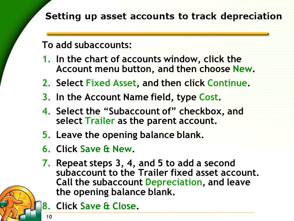 10 Setting up asset accounts to track depreciation To add subaccounts: 1.In the chart of accounts window, click the Account menu button, and then choo