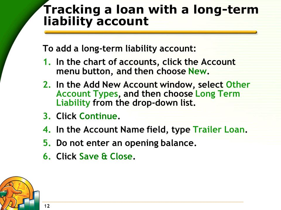 12 Tracking a loan with a long-term liability account To add a long-term liability account: 1.In the chart of accounts, click the Account menu button,