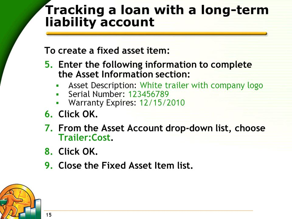 15 Tracking a loan with a long-term liability account To create a fixed asset item: 5.Enter the following information to complete the Asset Informatio