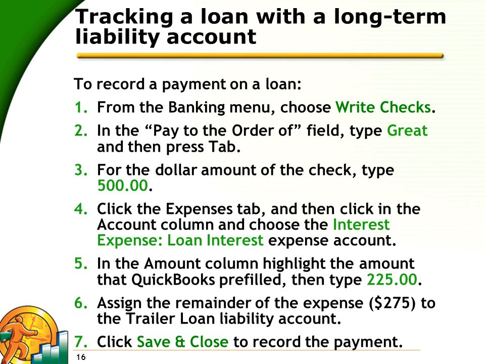 16 Tracking a loan with a long-term liability account To record a payment on a loan: 1.From the Banking menu, choose Write Checks. 2.In the Pay to the