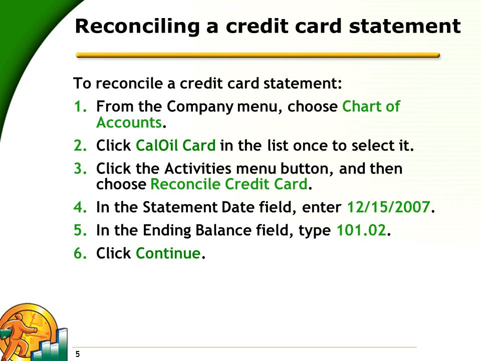 5 Reconciling a credit card statement To reconcile a credit card statement: 1.From the Company menu, choose Chart of Accounts. 2.Click CalOil Card in