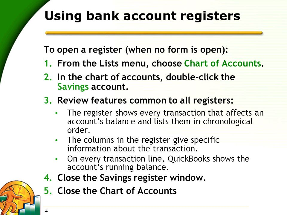 4 Using bank account registers To open a register (when no form is open): 1.From the Lists menu, choose Chart of Accounts. 2.In the chart of accounts,