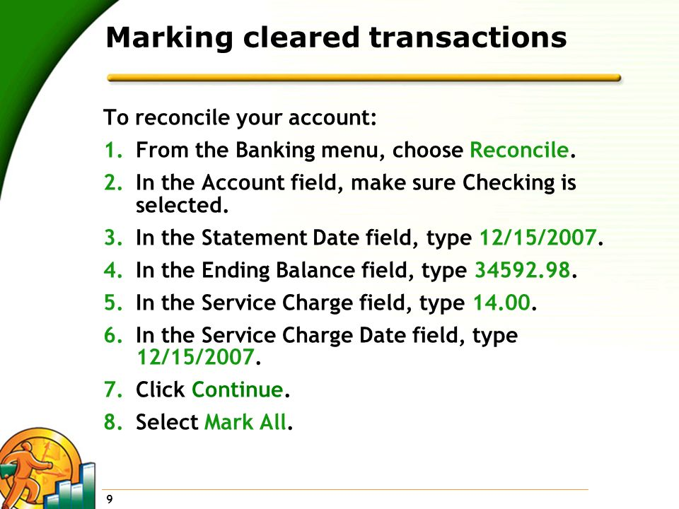 9 Marking cleared transactions To reconcile your account: 1.From the Banking menu, choose Reconcile. 2.In the Account field, make sure Checking is sel