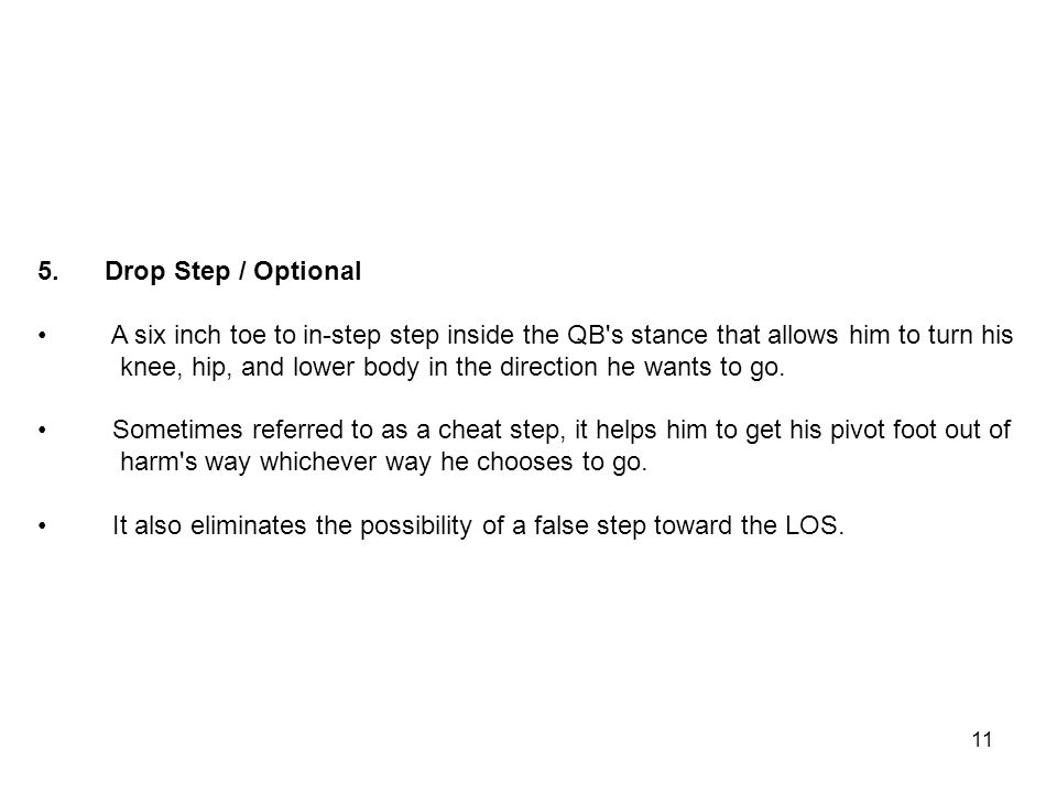 5. Drop Step / Optional A six inch toe to in-step step inside the QB's stance that allows him to turn his knee, hip, and lower body in the direction h