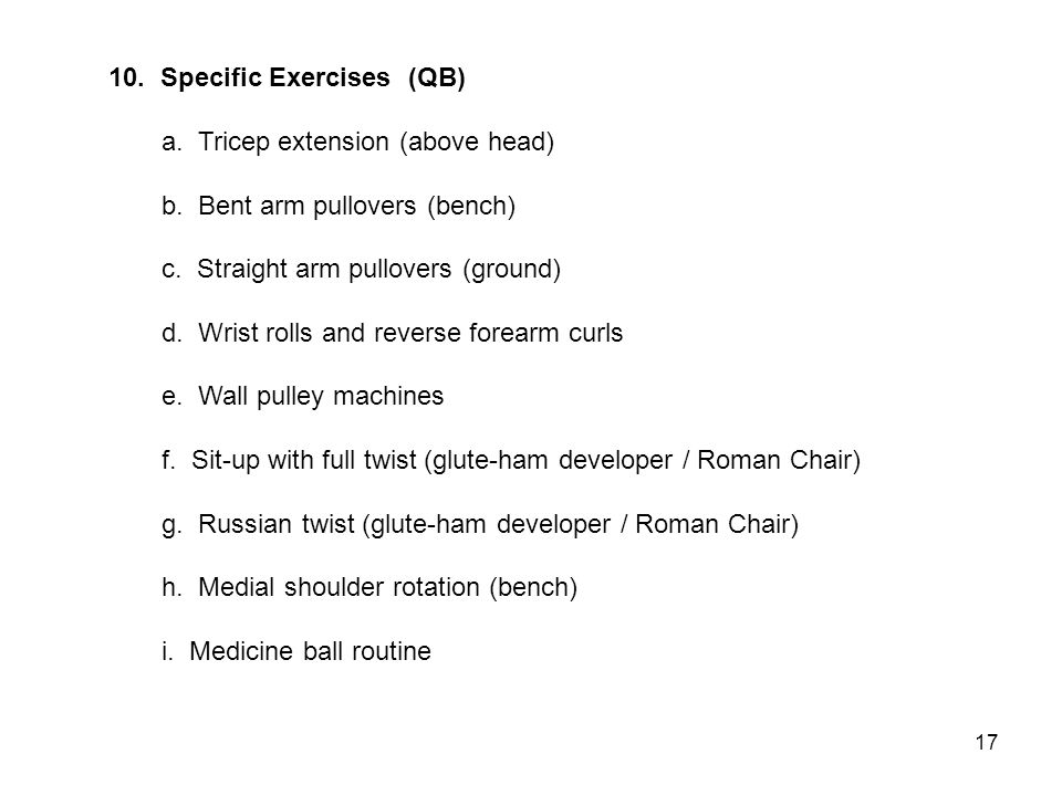 10. Specific Exercises (QB) a. Tricep extension (above head) b. Bent arm pullovers (bench) c. Straight arm pullovers (ground) d. Wrist rolls and rever