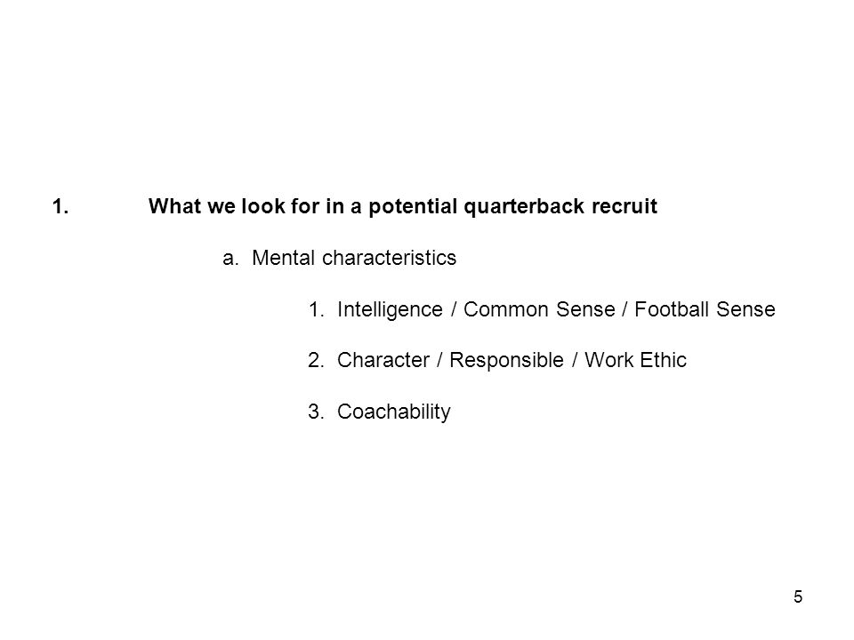 1. What we look for in a potential quarterback recruit a. Mental characteristics 1. Intelligence / Common Sense / Football Sense 2. Character / Respon