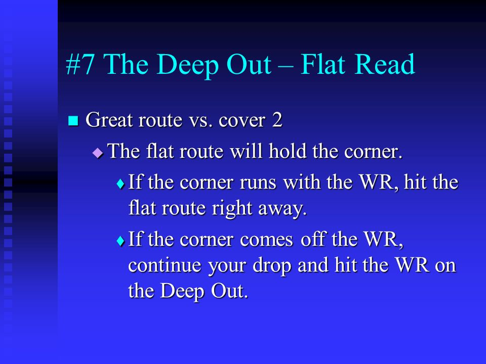 #7 The Deep Out – Flat Read Great route vs. cover 2 Great route vs. cover 2 The flat route will hold the corner. The flat route will hold the corner.