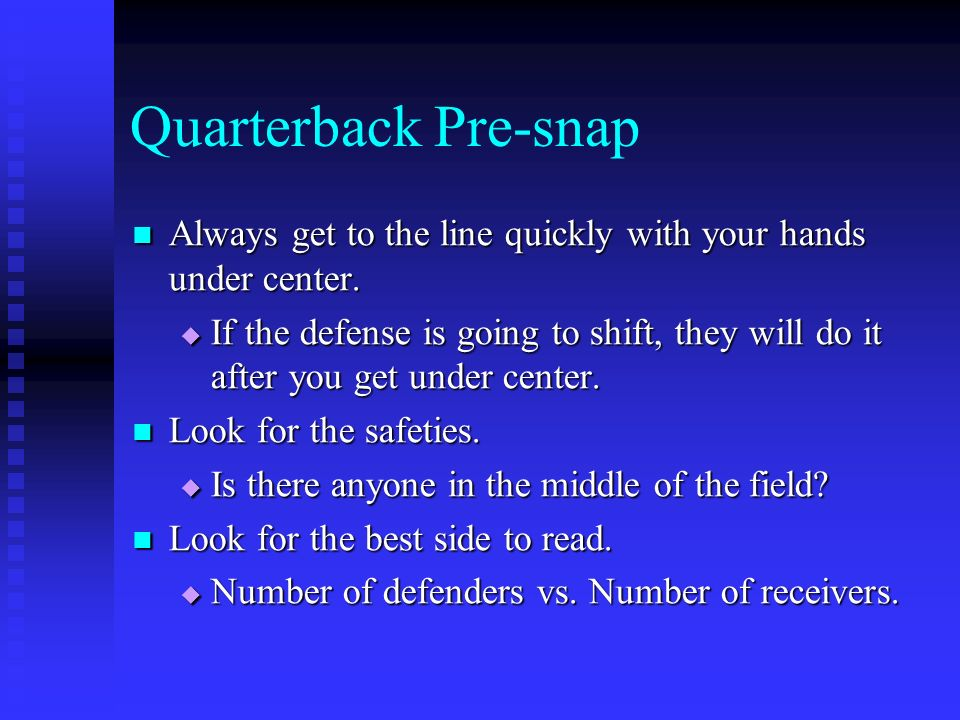 Quarterback Pre-snap Always get to the line quickly with your hands under center. Always get to the line quickly with your hands under center. If the