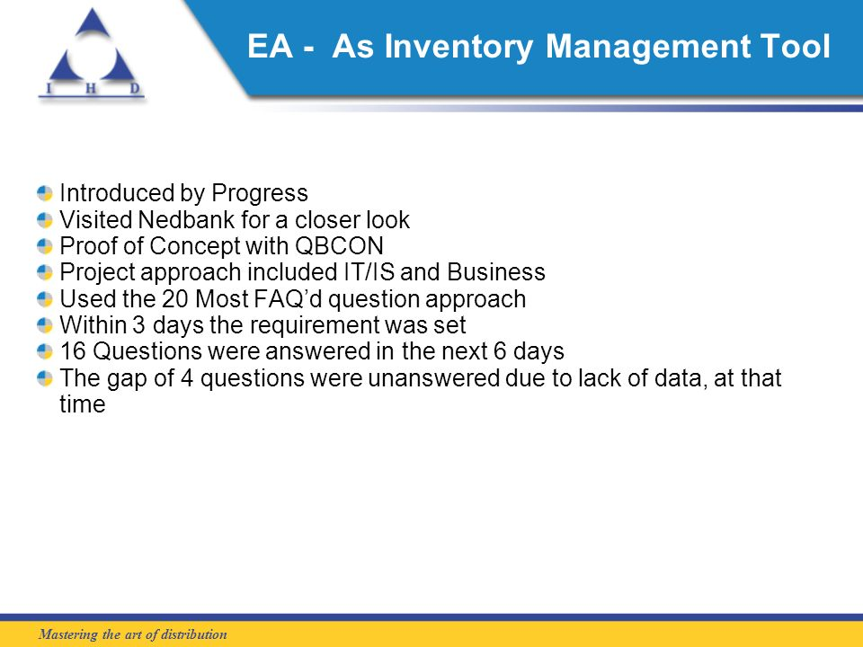 Mastering the art of distribution EA - As Inventory Management Tool Introduced by Progress Visited Nedbank for a closer look Proof of Concept with QBCON Project approach included IT/IS and Business Used the 20 Most FAQd question approach Within 3 days the requirement was set 16 Questions were answered in the next 6 days The gap of 4 questions were unanswered due to lack of data, at that time