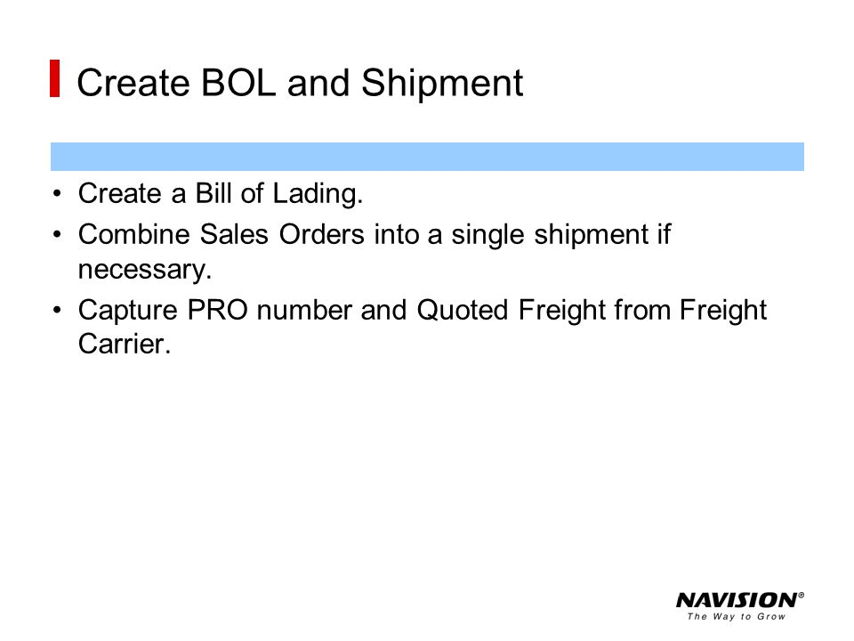 Create BOL and Shipment Create a Bill of Lading. Combine Sales Orders into a single shipment if necessary. Capture PRO number and Quoted Freight from