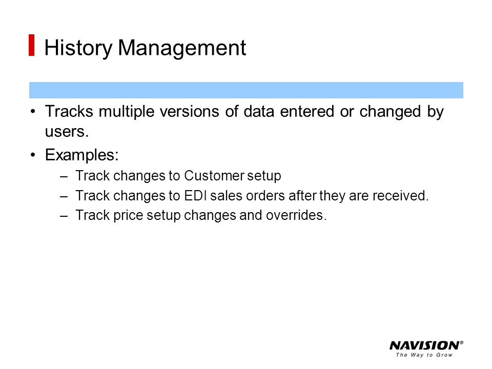 History Management Tracks multiple versions of data entered or changed by users. Examples: –Track changes to Customer setup –Track changes to EDI sale