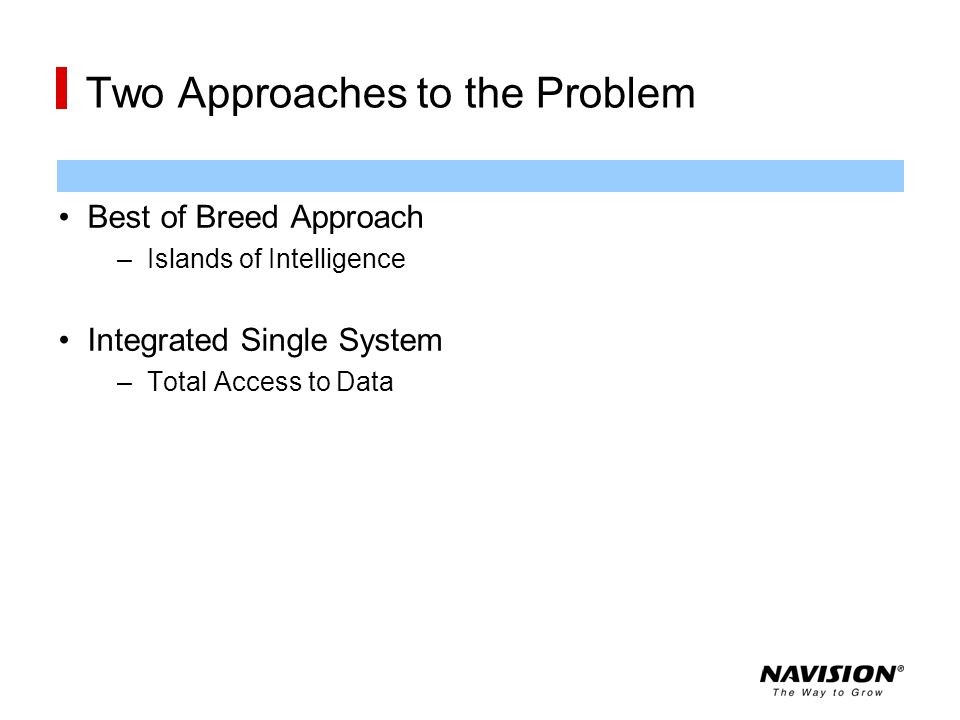 Two Approaches to the Problem Best of Breed Approach –Islands of Intelligence Integrated Single System –Total Access to Data