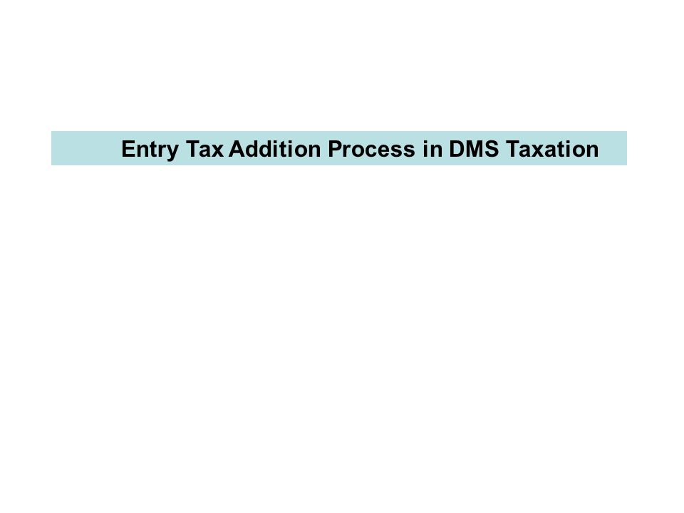 Entry Tax Addition Process in DMS Taxation