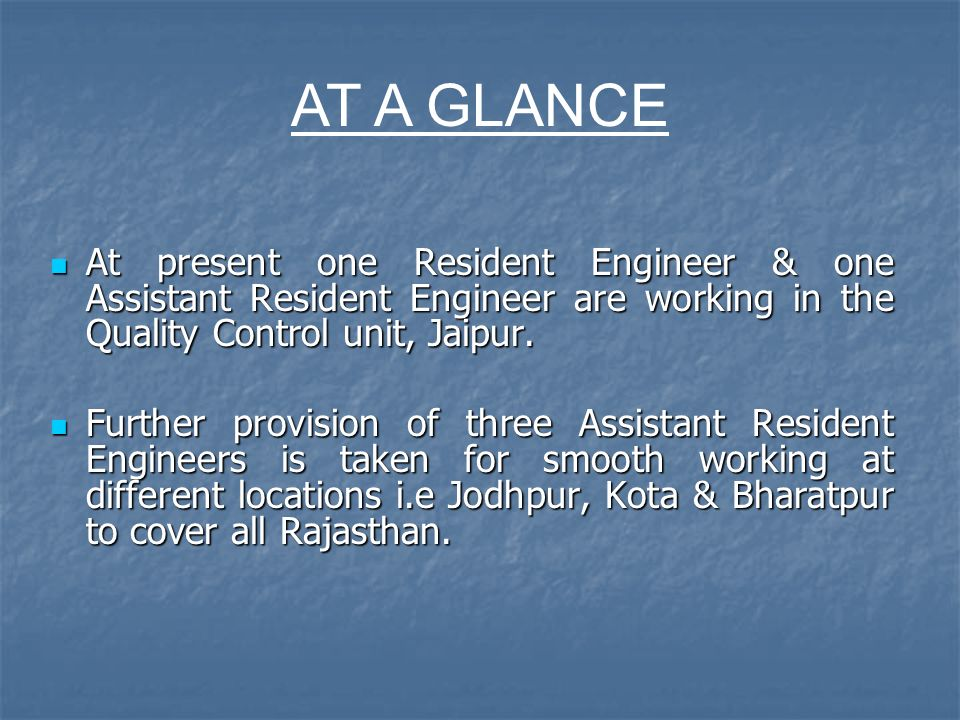 At present one Resident Engineer & one Assistant Resident Engineer are working in the Quality Control unit, Jaipur. At present one Resident Engineer &