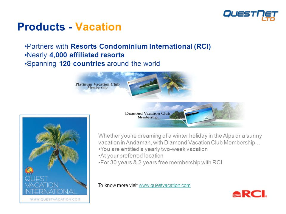 Products - Vacation Whether youre dreaming of a winter holiday in the Alps or a sunny vacation in Andaman, with Diamond Vacation Club Membership… You are entitled a yearly two-week vacation At your preferred location For 30 years & 2 years free membership with RCI Partners with Resorts Condominium International (RCI) Nearly 4,000 affiliated resorts Spanning 120 countries around the world To know more visit www.questvacation.comwww.questvacation.com