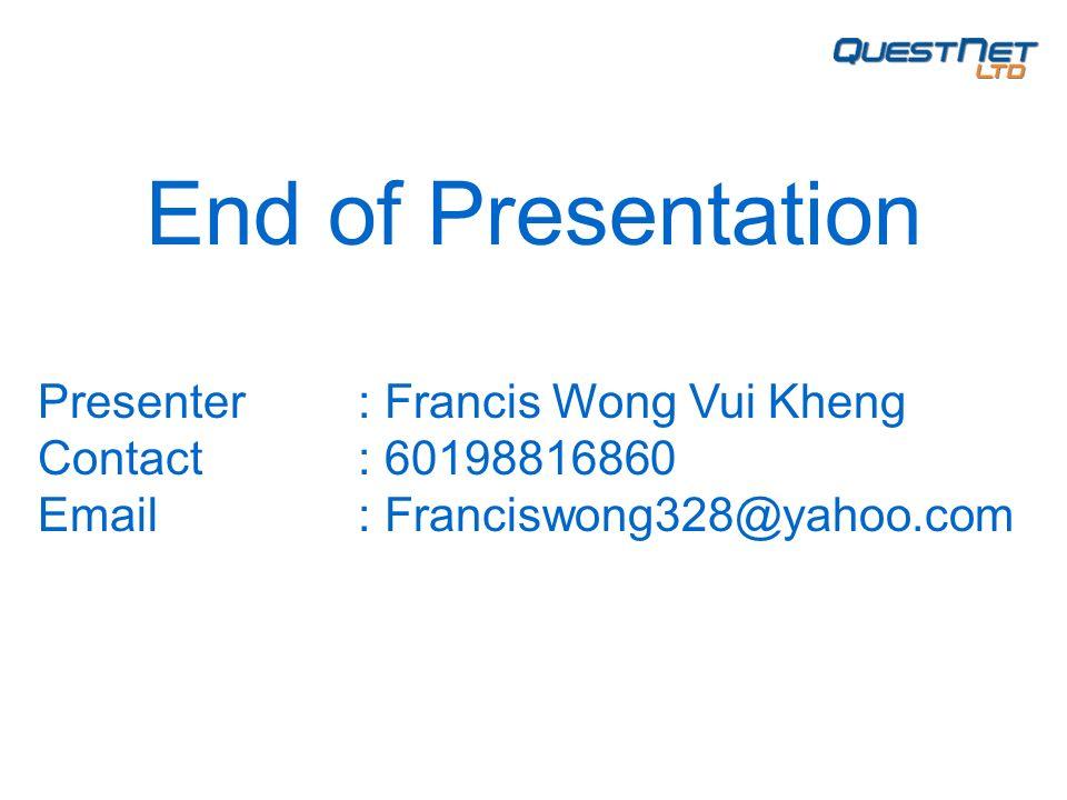 End of Presentation Presenter: Francis Wong Vui Kheng Contact: 60198816860 Email: Franciswong328@yahoo.com