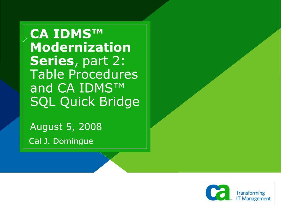 CA IDMS Modernization Series, part 2: Table Procedures and CA IDMS SQL Quick Bridge August 5, 2008 Cal J. Domingue