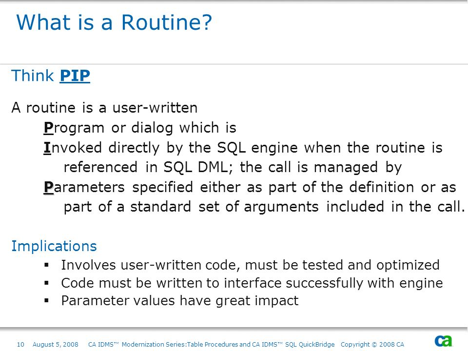 10August 5, 2008 CA IDMS Modernization Series:Table Procedures and CA IDMS SQL QuickBridge Copyright © 2008 CA What is a Routine? Think PIP A routine