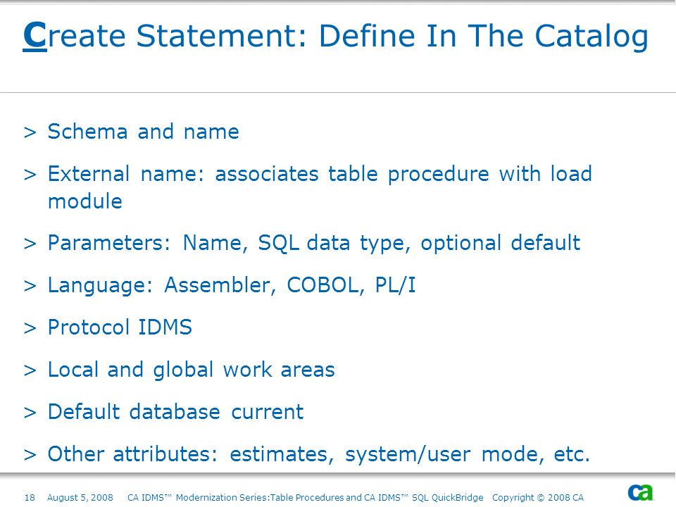 18August 5, 2008 CA IDMS Modernization Series:Table Procedures and CA IDMS SQL QuickBridge Copyright © 2008 CA C reate Statement: Define In The Catalo