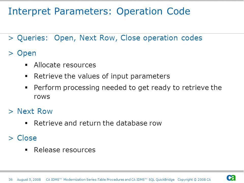 36August 5, 2008 CA IDMS Modernization Series:Table Procedures and CA IDMS SQL QuickBridge Copyright © 2008 CA Interpret Parameters: Operation Code >Q