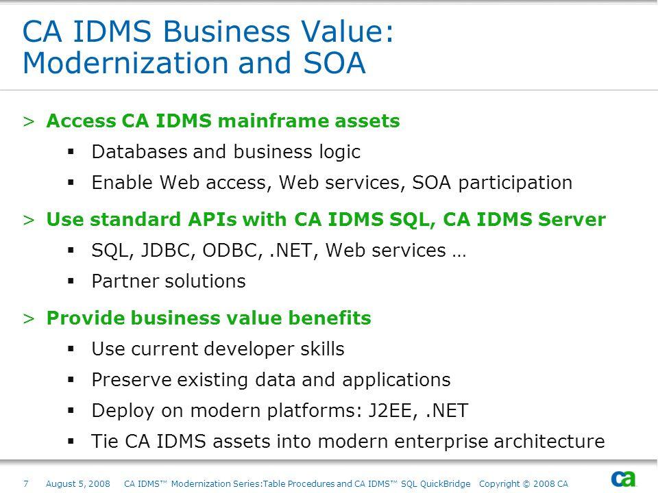 7August 5, 2008 CA IDMS Modernization Series:Table Procedures and CA IDMS SQL QuickBridge Copyright © 2008 CA CA IDMS Business Value: Modernization an
