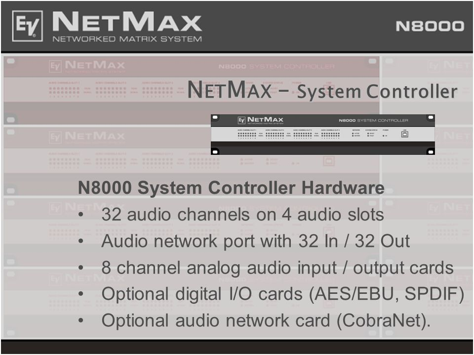 N ET M AX – System Controller N8000 System Controller Hardware 32 audio channels on 4 audio slots Audio network port with 32 In / 32 Out 8 channel ana