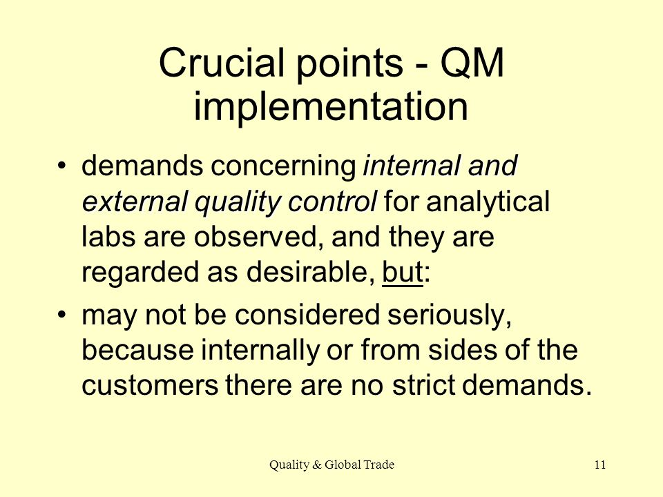 Quality & Global Trade11 Crucial points - QM implementation internal and external quality controldemands concerning internal and external quality control for analytical labs are observed, and they are regarded as desirable, but: may not be considered seriously, because internally or from sides of the customers there are no strict demands.