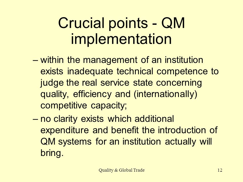 Quality & Global Trade12 Crucial points - QM implementation –within the management of an institution exists inadequate technical competence to judge the real service state concerning quality, efficiency and (internationally) competitive capacity; –no clarity exists which additional expenditure and benefit the introduction of QM systems for an institution actually will bring.