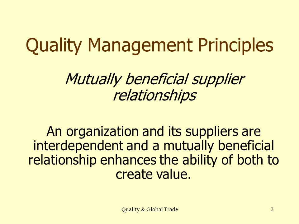 Quality & Global Trade2 Mutually beneficial supplier relationships An organization and its suppliers are interdependent and a mutually beneficial relationship enhances the ability of both to create value.