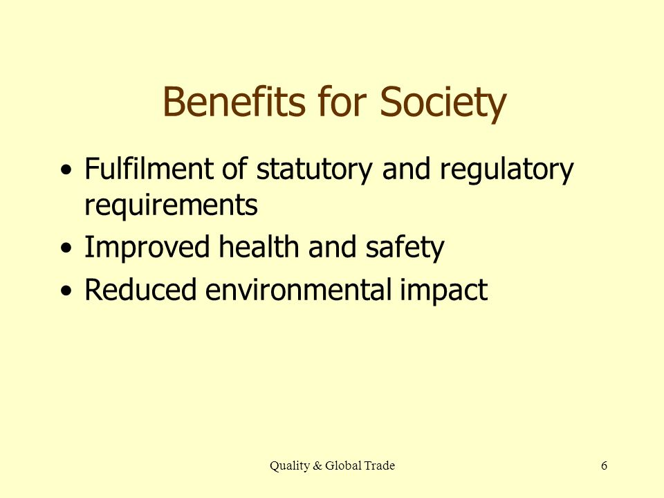 Quality & Global Trade6 Benefits for Society Fulfilment of statutory and regulatory requirements Improved health and safety Reduced environmental impa