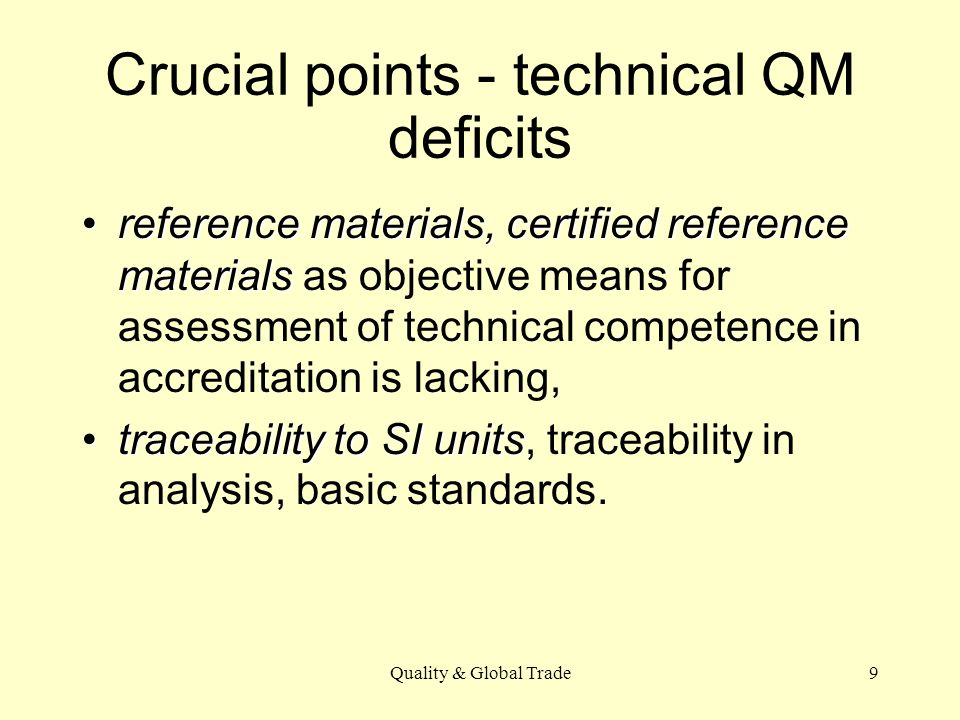Quality & Global Trade9 Crucial points - technical QM deficits reference materials, certified reference materialsreference materials, certified reference materials as objective means for assessment of technical competence in accreditation is lacking, traceability to SI unitstraceability to SI units, traceability in analysis, basic standards.
