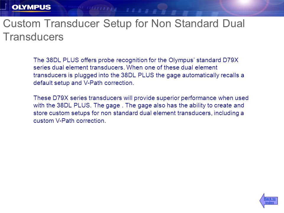 Custom Transducer Setup for Non Standard Dual Transducers The 38DL PLUS offers probe recognition for the Olympus standard D79X series dual element tra