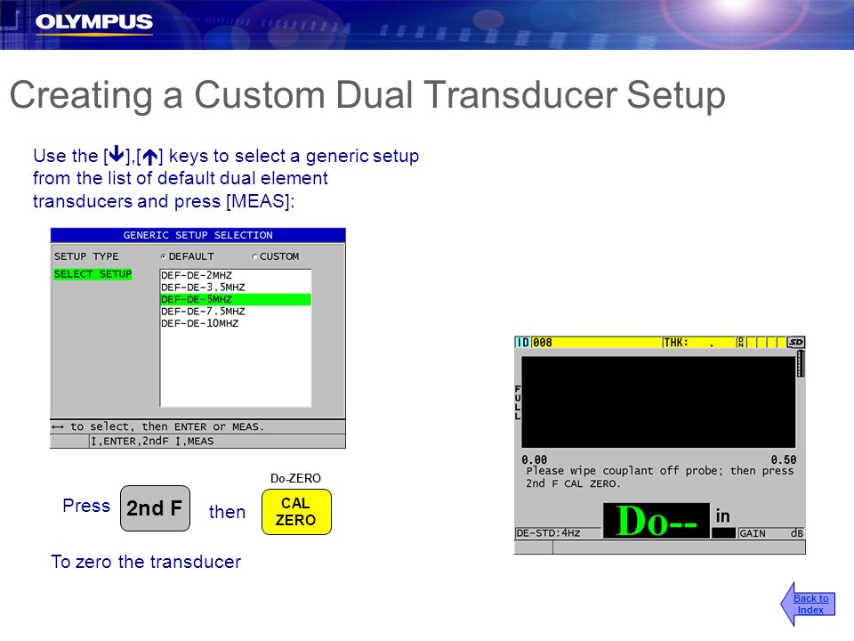 Creating a Custom Dual Transducer Setup Use the [ ],[ ] keys to select a generic setup from the list of default dual element transducers and press [ME