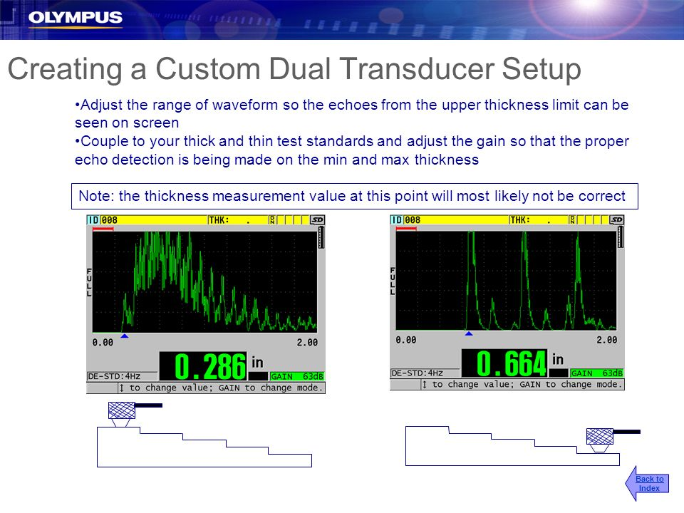 Creating a Custom Dual Transducer Setup Adjust the range of waveform so the echoes from the upper thickness limit can be seen on screen Couple to your
