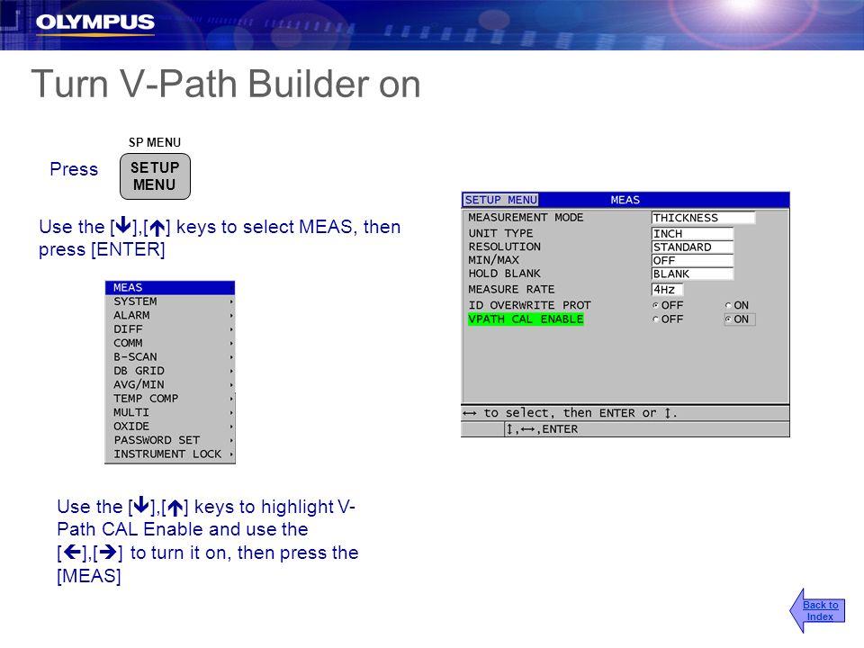 Turn V-Path Builder on SP MENU SETUP MENU Press Use the [ ],[ ] keys to select MEAS, then press [ENTER] Use the [ ],[ ] keys to highlight V- Path CAL
