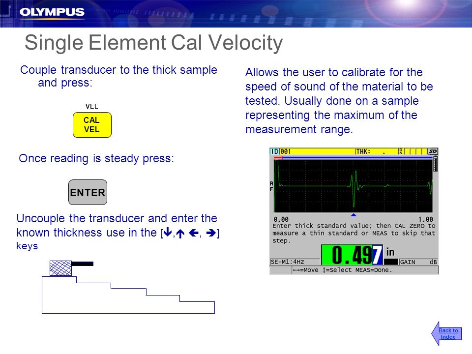 Single Element Cal Velocity Couple transducer to the thick sample and press: Allows the user to calibrate for the speed of sound of the material to be