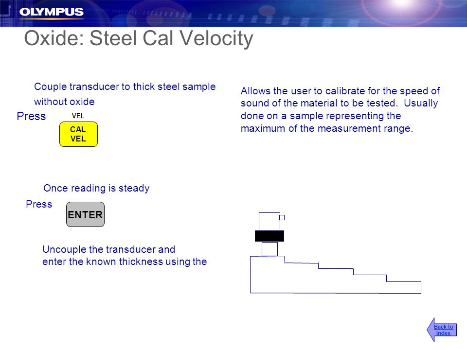 Oxide: Steel Cal Velocity Couple transducer to thick steel sample without oxide Press Allows the user to calibrate for the speed of sound of the mater